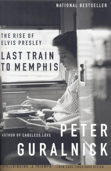 Last Train to Memphis : The Rise of Elvis Presley. PETER GURALNICK