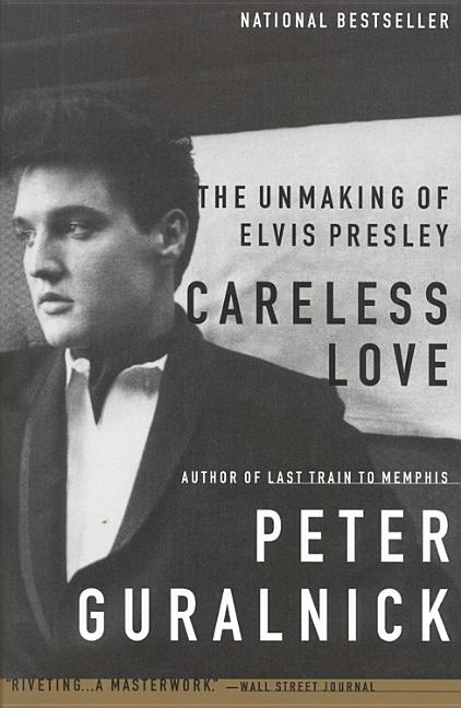 Careless Love: The Unmaking of Elvis Presley. PETER GURALNICK