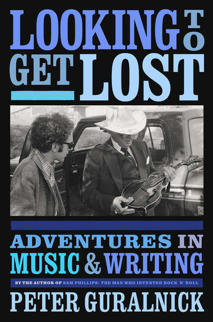 Looking to Get Lost: Adventures in Music and Writing. Peter Guralnick.