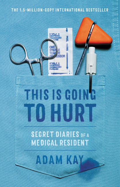 This Is Going to Hurt: Secret Diaries of a Medical Resident. Adam Kay.