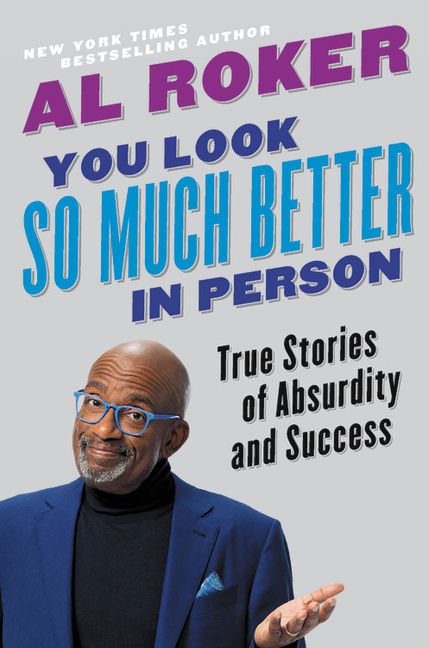You Look So Much Better in Person: True Stories of Absurdity and Success. Al Roker