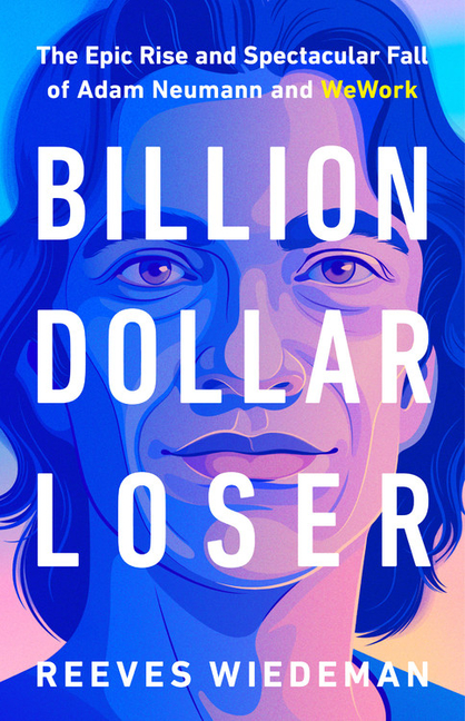 Billion Dollar Loser: The Epic Rise and Spectacular Fall of Adam Neumann and WeWork. Reeves Wiedeman