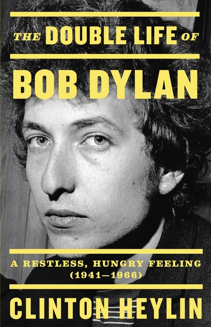 The Double Life of Bob Dylan: A Restless, Hungry Feeling, 1941-1966. Clinton Heylin.