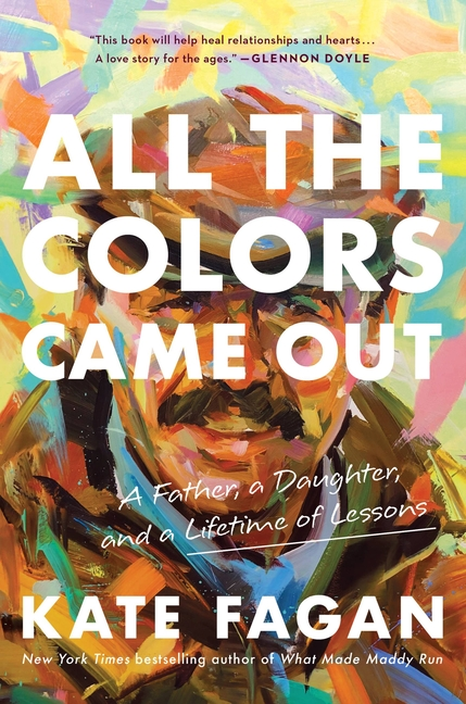 All the Colors Came Out: A Father, a Daughter, and a Lifetime of Lessons. Kate Fagan
