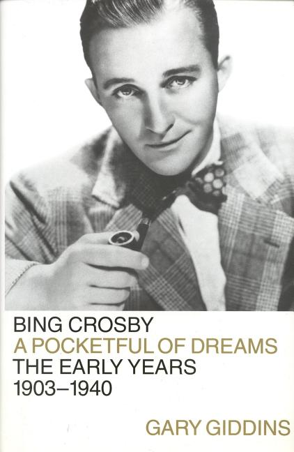 Bing Crosby : A Pocketful of Dreams : The Early Years 1903-1940. GARY GIDDINS