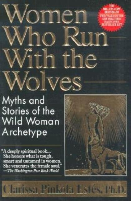 Women Who Run with the Wolves. Clarissa Pinkola Phd Estes.