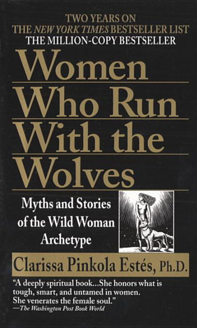 Women Who Run with the Wolves. CLARISSA PINKOLA PHD ESTES