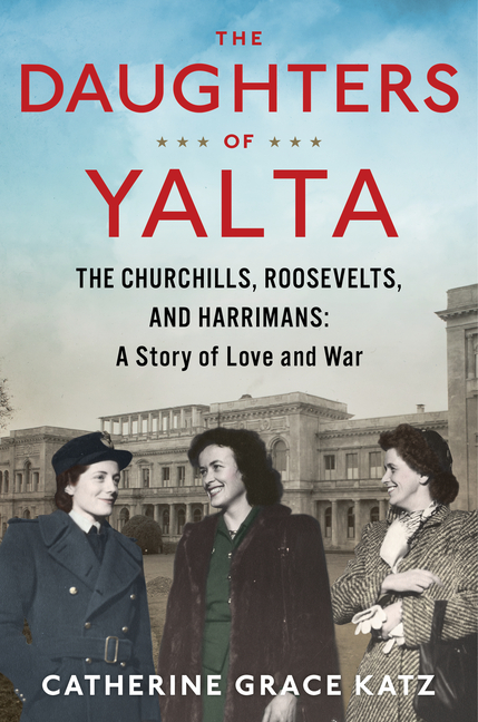 The Daughters of Yalta: The Churchills, Roosevelts, and Harrimans: A Story of Love and War. Catherine Grace Katz.