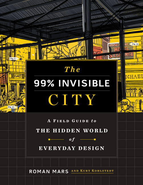 99% Invisible City: A Field Guide to the Hidden World of Everyday Design. Roman Mars, Kurt,...
