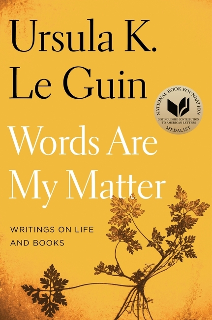 Words Are My Matter: Writings on Life and Books. Ursula K. Le Guin