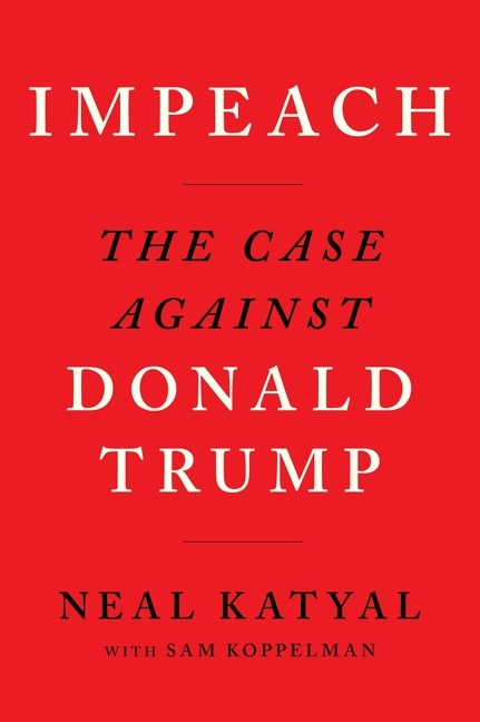 Impeach: The Case Against Donald Trump. Sam Koppelman Neal Katyal