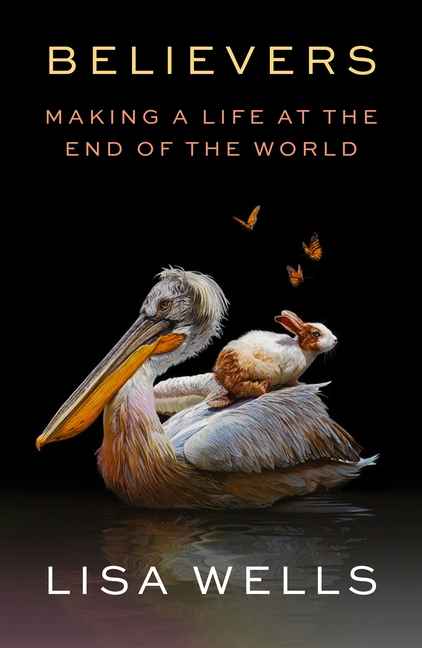 Believers: Making a Life at the End of the World. Lisa Wells.