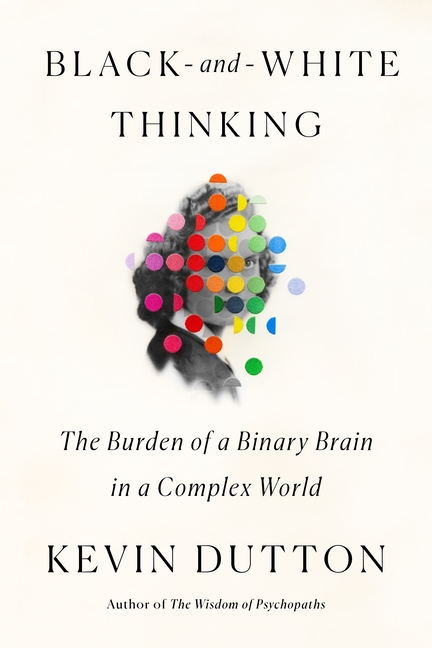 Black-and-White Thinking: The Burden of a Binary Brain in a Complex World. Kevin Dutton