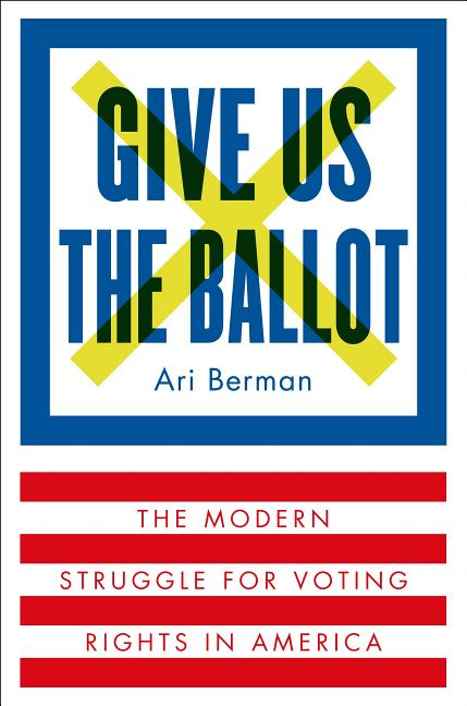 Give Us the Ballot: The Modern Struggle for Voting Rights in America. Ari Berman
