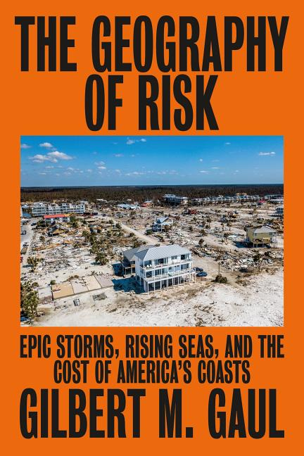 The Geography of Risk: Epic Storms, Rising Seas, and the Cost of America's Coasts. Gilbert M. Gaul.