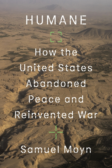 Humane: How the United States Abandoned Peace and Reinvented War. Samuel Moyn.