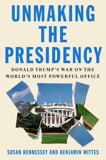 Unmaking the Presidency: Donald Trump's War on the World's Most Powerful Office. Benjamin Wittes Susan Hennessey.
