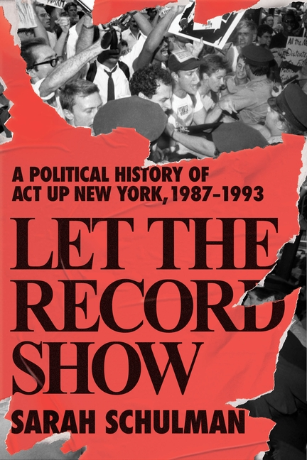 Let the Record Show: A Political History of ACT UP New York, 1987-1993. Sarah Schulman.