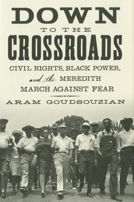 Down to the Crossroads: Civil Rights, Black Power, and the Meredith March Against Fear. Aram Goudsouzian.