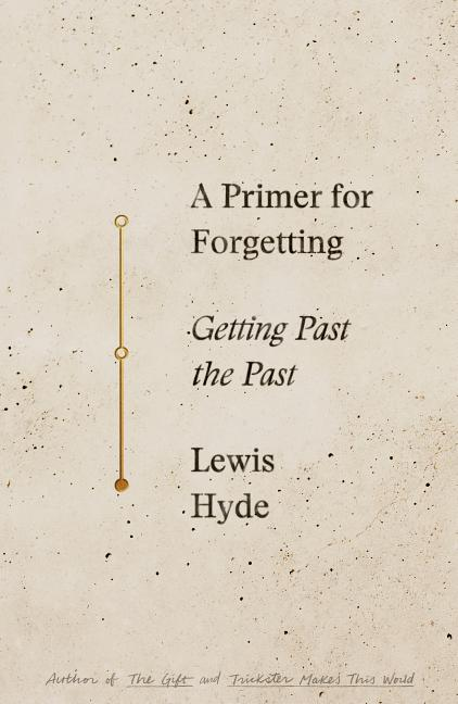 A Primer for Forgetting: Getting Past the Past. Lewis Hyde.
