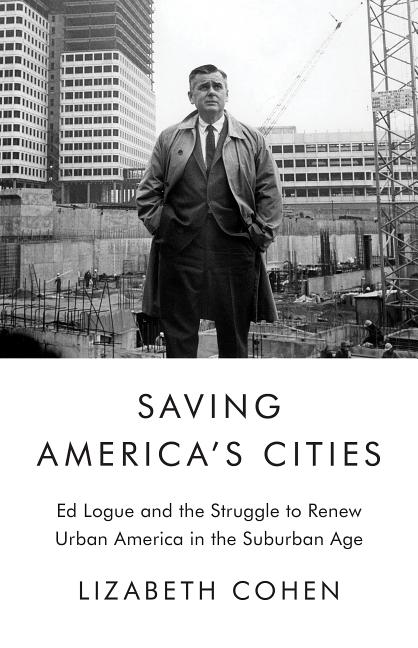 Saving America's Cities: Ed Logue and the Struggle to Renew Urban America in the Suburban Age....