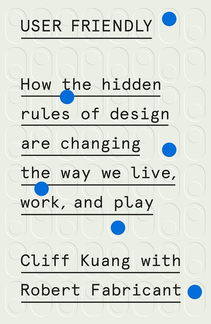 User Friendly: How the Hidden Rules of Design Are Changing the Way We Live, Work, and Play. Cliff...