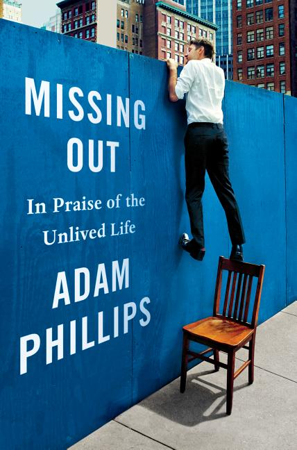 Missing Out: In Praise of the Unlived Life. Adam Phillips