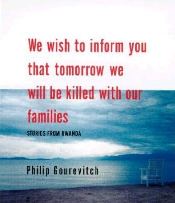 We Wish to Inform You That Tomorrow We Will be Killed With Our Families: Stories from Rwanda....