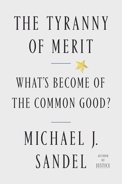 The Tyranny of Merit: What's Become of the Common Good? Michael J. Sandel.