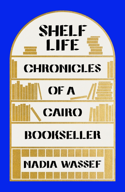 Shelf Life: Chronicles of a Cairo Bookseller. Nadia Wassef.