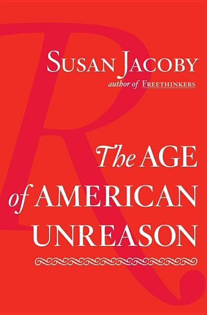 The Age of American Unreason. SUSAN JACOBY.