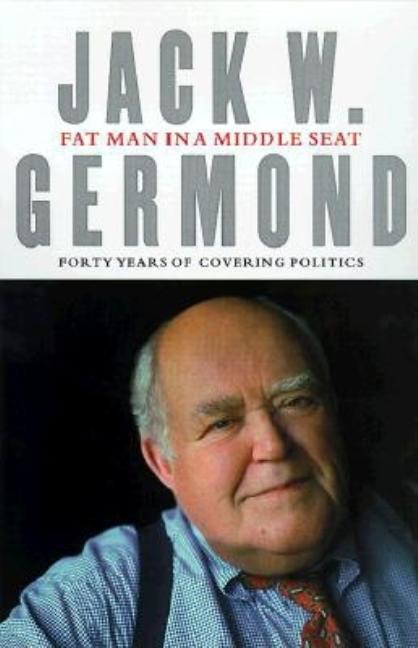 Fat Man in a Middle Seat : Forty Years of Covering Politics. JACK GERMOND.