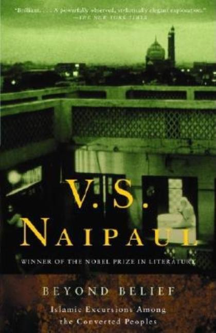 Beyond Belief: Islamic Excursions Among the Converted Peoples. V. S. Naipaul