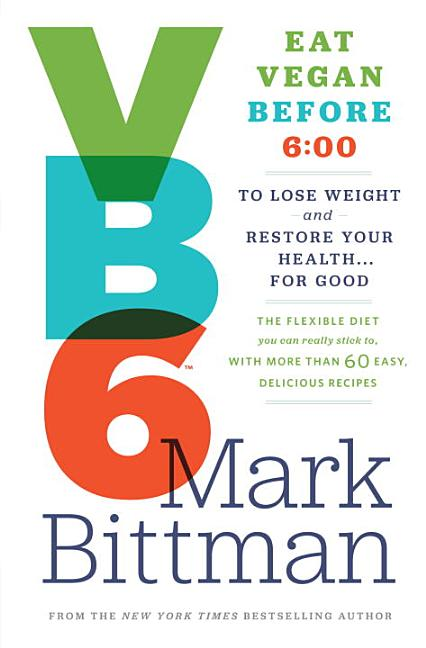VB6: Eat Vegan Before 6:00 to Lose Weight and Restore Your Health . . . for Good. Mark Bittman