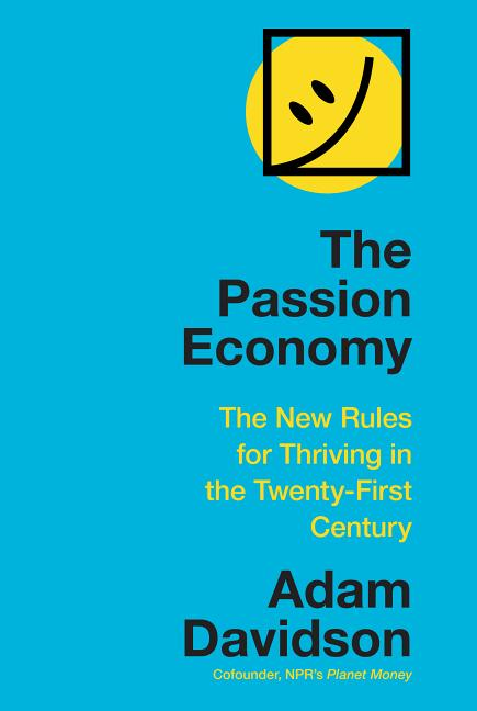Passion Economy: The New Rules for Thriving in the Twenty-First Century. Adam Davidson