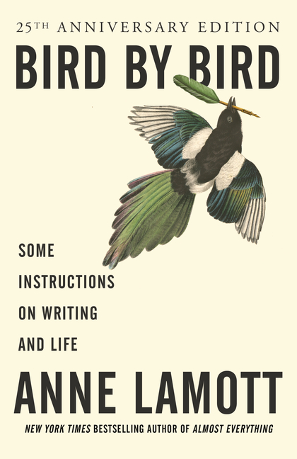 Bird by Bird: Some Instructions on Writing and Life. ANNE LAMOTT.