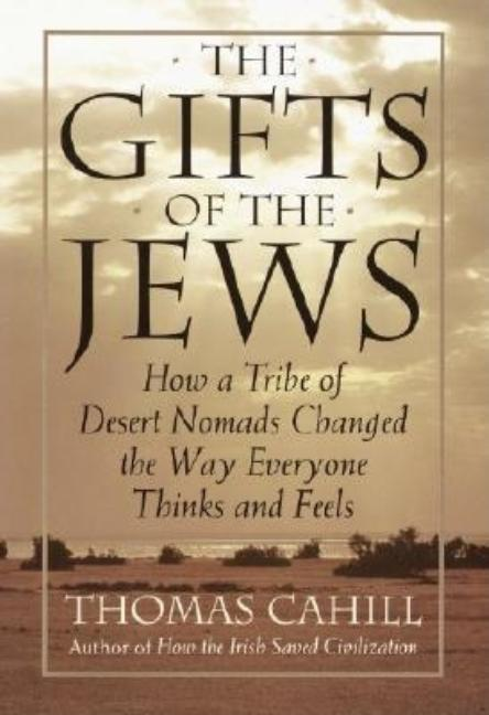 The Gifts of the Jews: How a Tribe of Desert Nomads Changed the Way Everyone Thinks and Feels (Hinges of History, Vol. 2). Thomas Cahill.