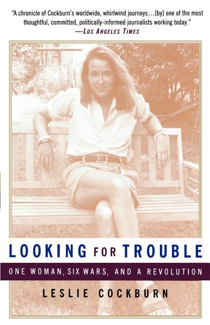 Looking for Trouble: One Woman, Six Wars and a Revolution. Leslie Cockburn
