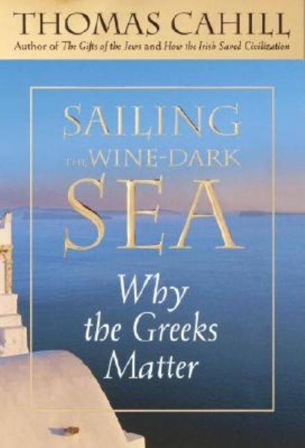 Sailing the Wine-Dark Sea: Why the Greeks Matter. Thomas Cahill