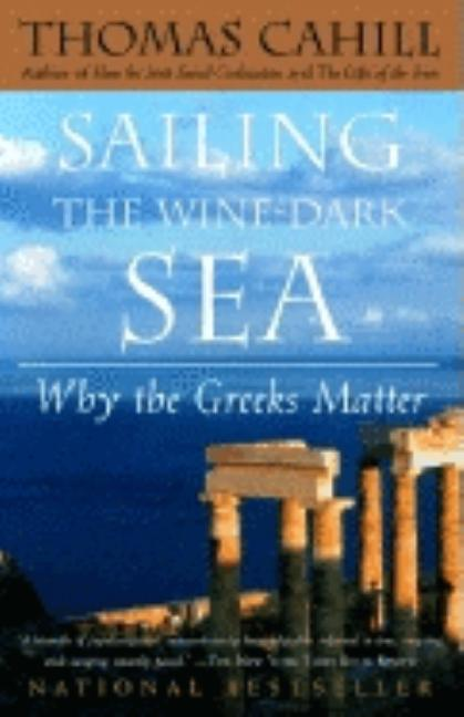 Sailing the Wine-Dark Sea : Why the Greeks Matter. THOMAS CAHILL
