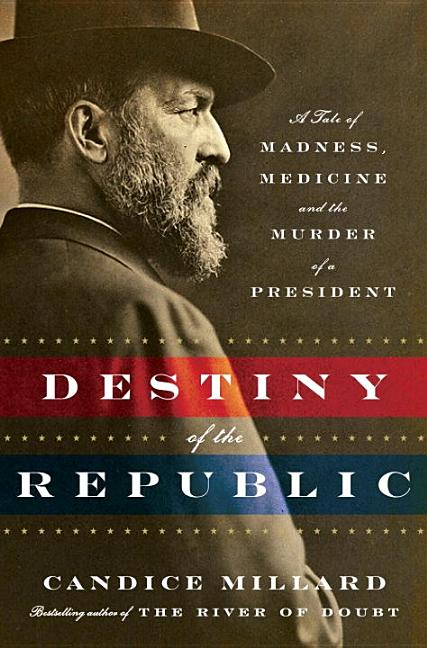 Destiny of the Republic: A Tale of Madness, Medicine and the Murder of a President. Candice Millard.