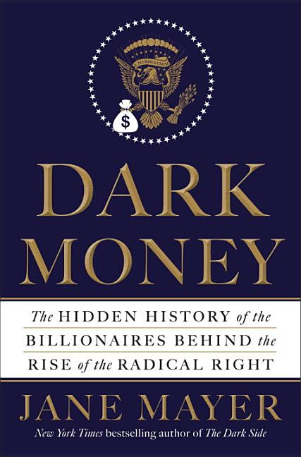 Dark Money: The Hidden History of the Billionaires Behind the Rise of the Radical Right. Jane Mayer