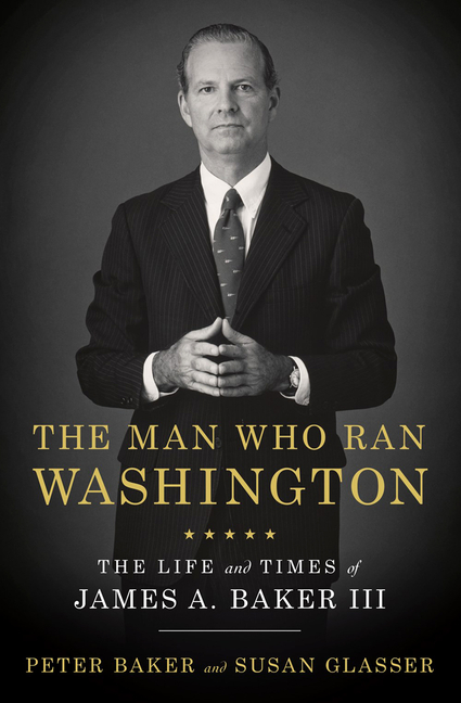 The Man Who Ran Washington: The Life and Times of James A. Baker III. Peter Baker, Susan, Glasser.