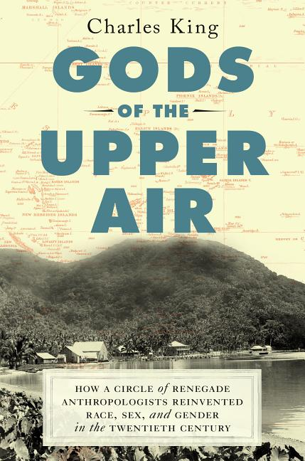 Gods of the Upper Air: How a Circle of Renegade Anthropologists Reinvented Race, Sex, and Gender...