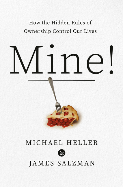 Mine!: How the Hidden Rules of Ownership Control Our Lives. Michael A. Heller, James, Salzman