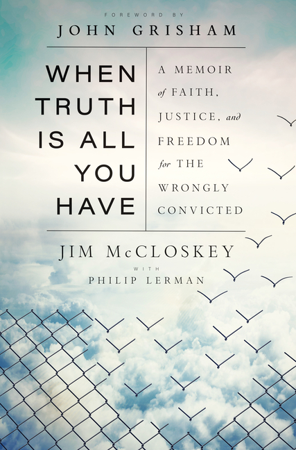When Truth Is All You Have: A Memoir of Faith, Justice, and Freedom for the Wrongly Convicted. Jim McCloskey, Philip, Lerman.