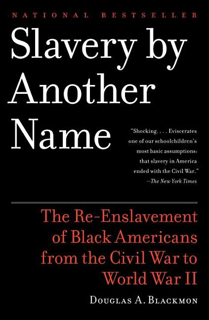 Slavery By Another Name: The Re-Enslavement of Black Americans from the Civil War to World War II. DOUGLAS A. BLACKMON.