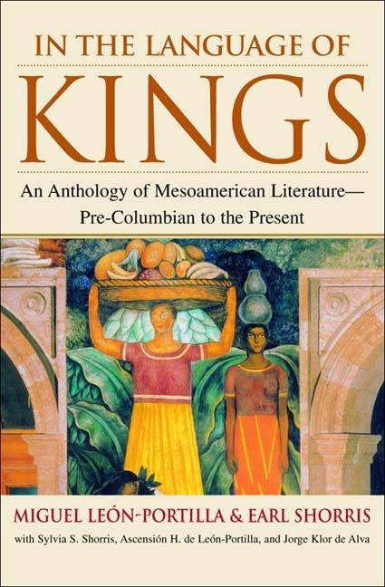 In the Language of Kings: An Anthology of Mesoamerican Literature - Pre-Columbian to the Present....