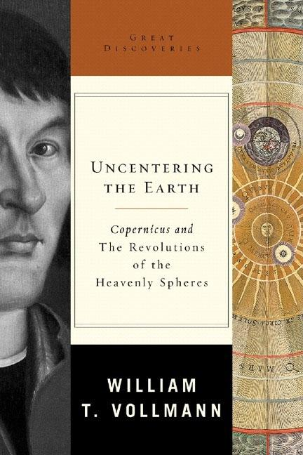 Uncentering the Earth : Copernicus And the Revolutions of the Heavenly Spheres. WILLIAM T. VOLLMANN