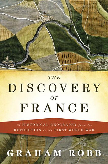The Discovery of France: A Historical Geography, from the Revolution to the First World War....